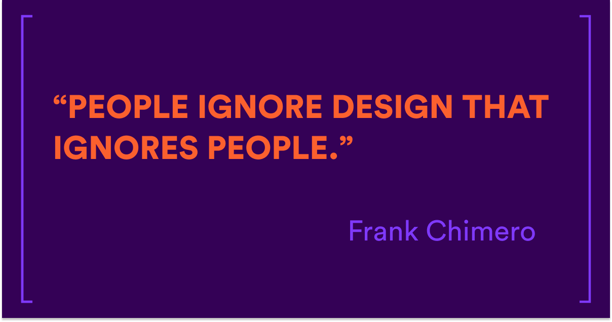 people ignore design that ignores people - Frank Chimero