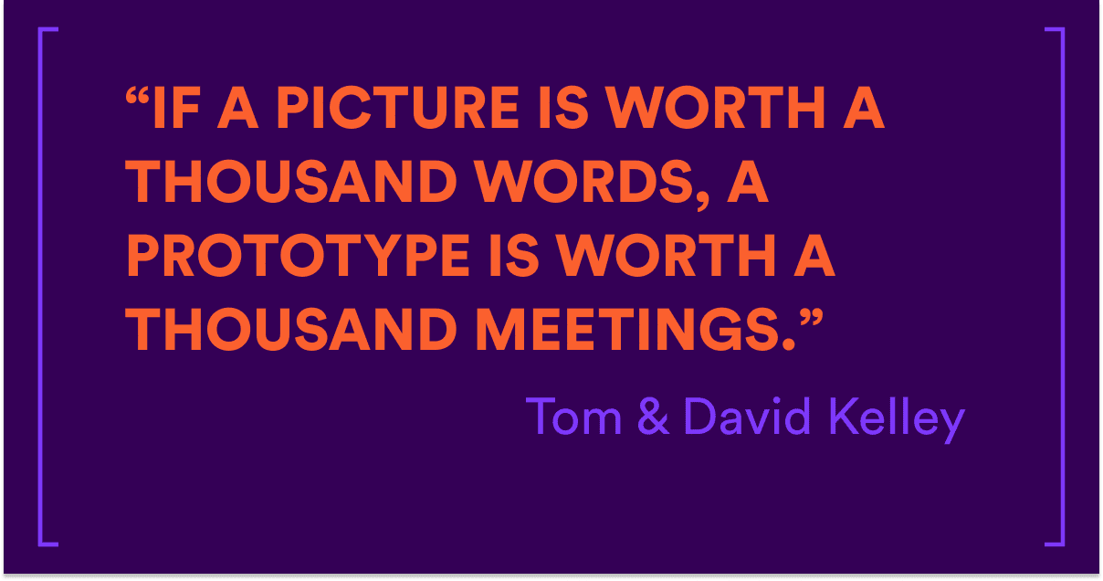 """If a picture is worth a thousand words, a prototype is worth a thousand meetings."" Tom & David Kelley"